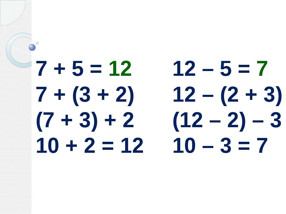 7 + 5 = 12 7 + (3 + 2) (7 + 3) + 2 10 + 2 = 12 12 – 5 = 7 12 – (2 + 3) (12 –...