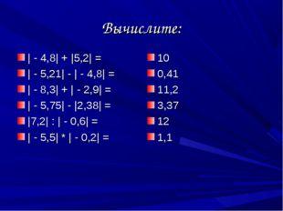 Вычислите: | - 4,8| + |5,2| = | - 5,21| - | - 4,8| = | - 8,3| + | - 2,9| = |