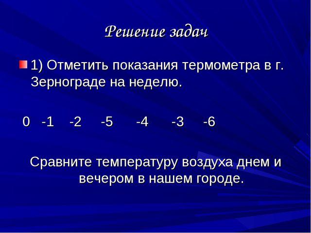 Решение задач 1) Отметить показания термометра в г. Зернограде на неделю. 0 -...