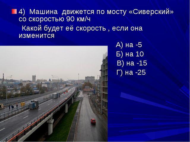 4) Машина движется по мосту «Сиверский» со скоростью 90 км/ч Какой будет её с...