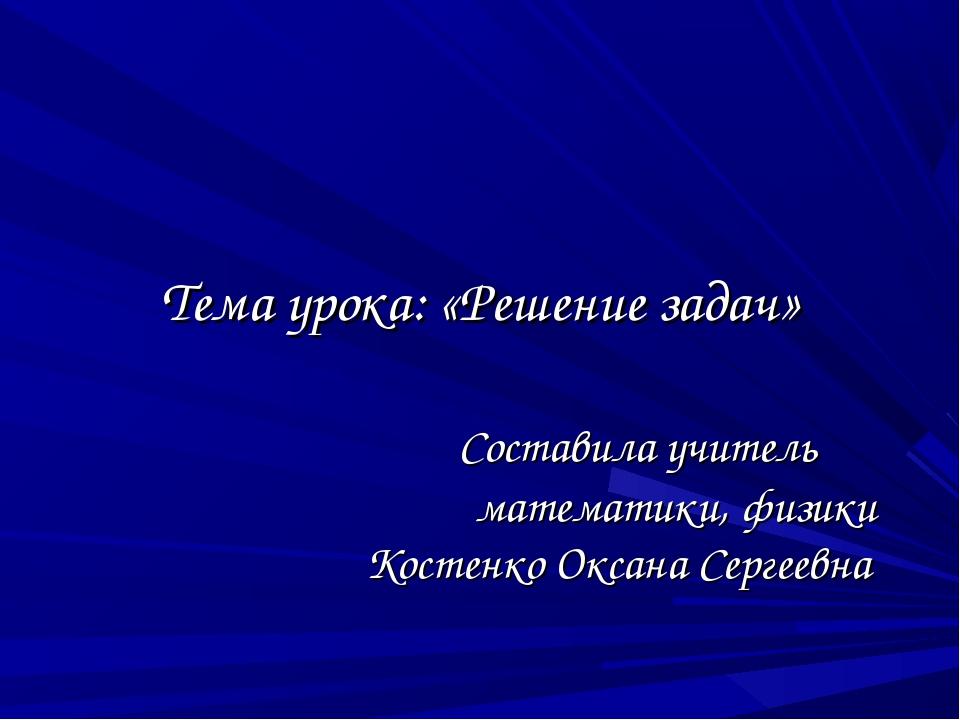 Тема урока: «Решение задач» Составила учитель математики, физики Костенко Ок...