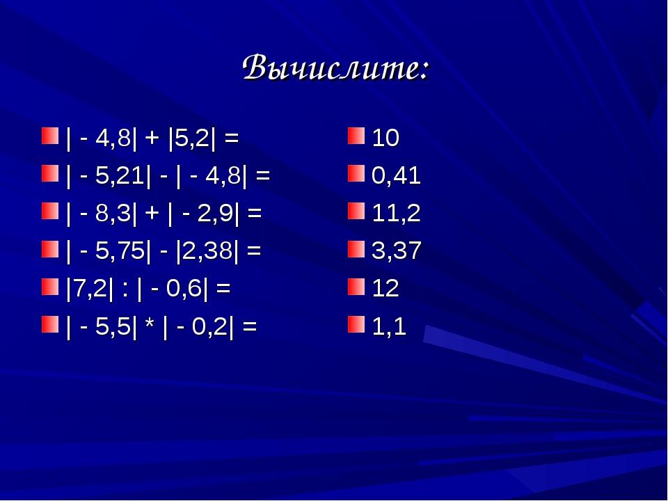 Вычислите: | - 4,8| + |5,2| = | - 5,21| - | - 4,8| = | - 8,3| + | - 2,9| = |...