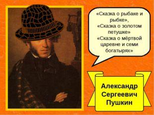 Александр Сергеевич Пушкин «Сказка о рыбаке и рыбке», «Сказка о золотом петуш