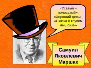 Самуил Яковлевич Маршак «Усатый – полосатый», «Хороший день», «Сказка о глупо
