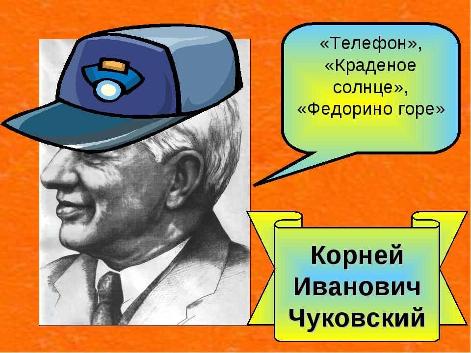 Корней Иванович Чуковский «Телефон», «Краденое солнце», «Федорино горе»