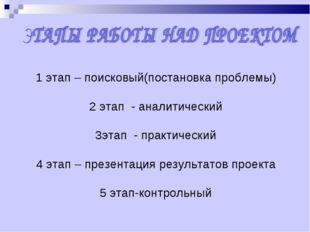 1 этап – поисковый(постановка проблемы) 2 этап - аналитический 3этап - практи