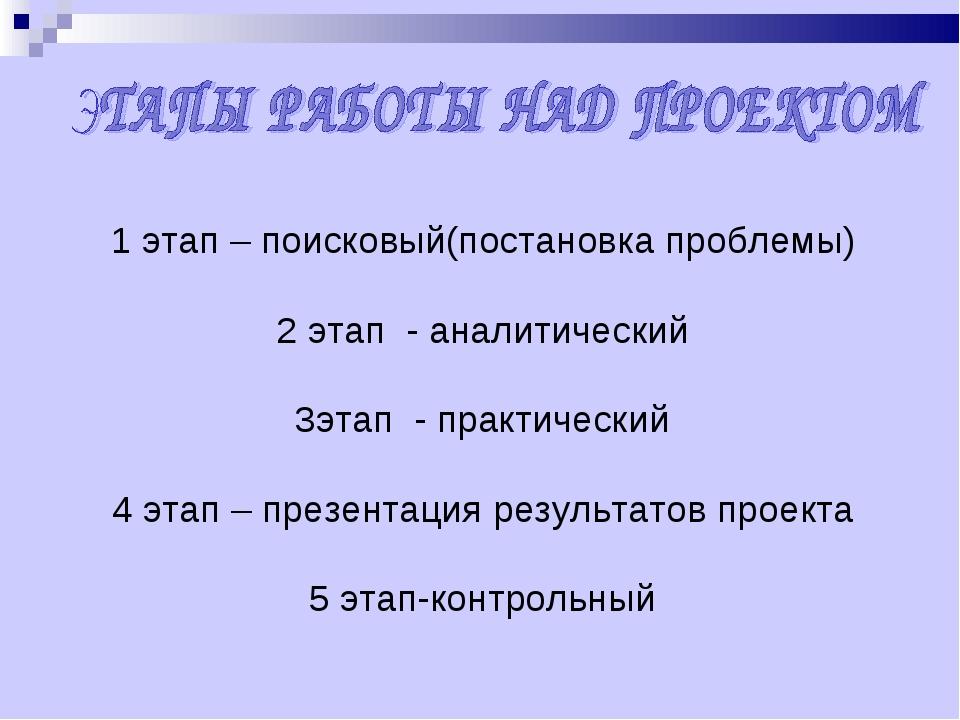 1 этап – поисковый(постановка проблемы) 2 этап - аналитический 3этап - практи...