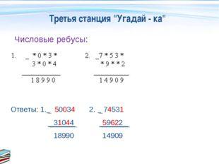 """Третья станция """"Угадай - ка"""" Числовые ребусы: Ответы: 1. 50034 2. 74531 31044"""