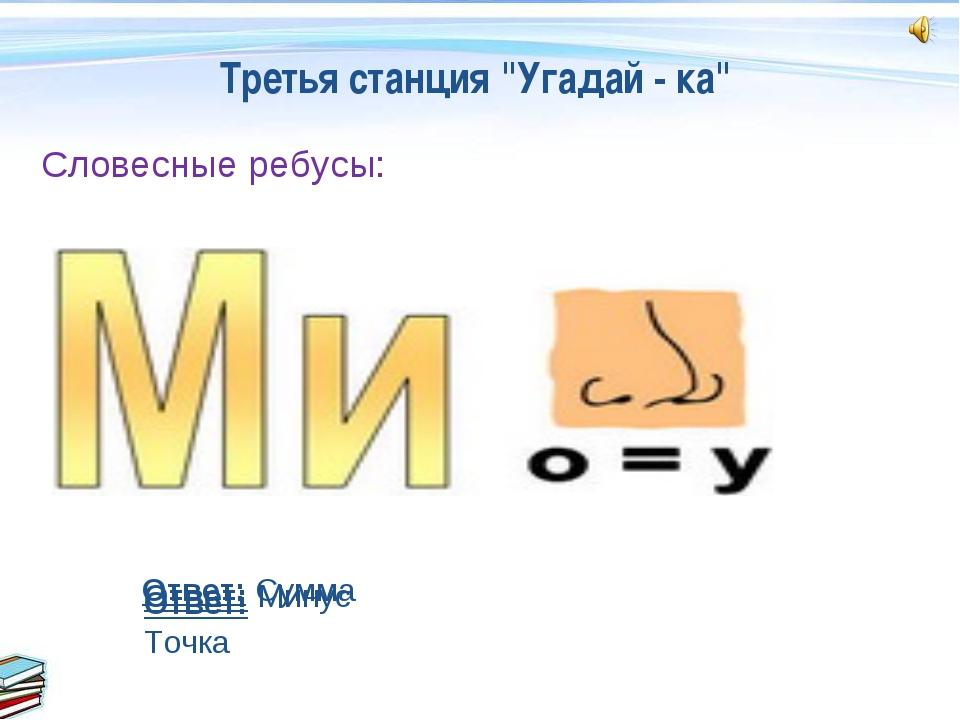 """Третья станция """"Угадай - ка"""" Словесные ребусы: Ответ: Точка Ответ: Минус Отве..."""