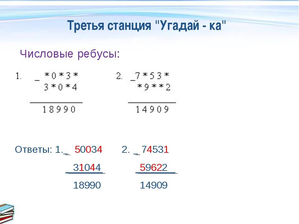"""Третья станция """"Угадай - ка"""" Числовые ребусы: Ответы: 1. 50034 2. 74531 31044..."""