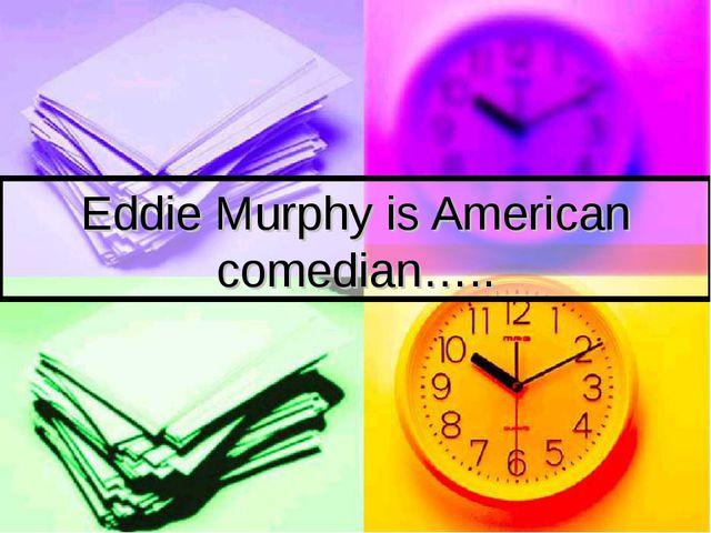 Eddie Murphy is American comedian…..