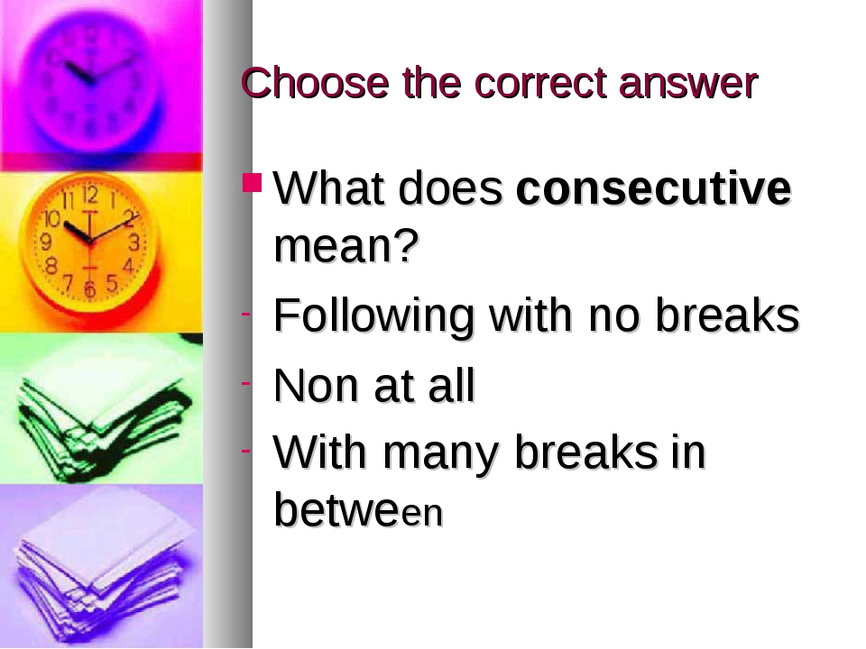 Choose the correct answer What does consecutive mean? Following with no break...