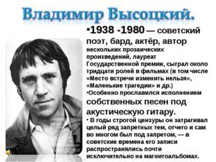 1938-1980— советский поэт, бард, актёр, автор нескольких прозаических произ