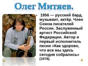 1956 — русский бард, музыкант, актёр. Член Союза писателей России. Заслуженн