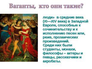 Вага́нты— «бродячие люди» в средние века (XI—XIV века) в Западной Европе, спо