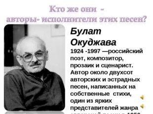 Булат Окуджава 1924 -1997 —российский поэт, композитор, прозаик и сценарист.
