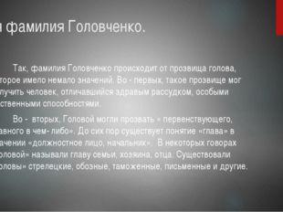 Моя фамилия Головченко. Так, фамилия Головченко происходит от прозвища голова
