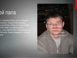 Мой папа Мой папа Головченко Игорь тоже из большой семьи Головченко. Когда он