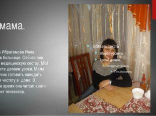 Моя мама.  Моя мама Ибрагимова Инна работает в больнице. Сейчас она учится н