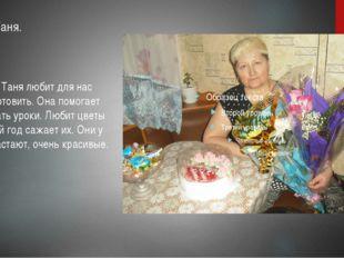 Бабушка Таня.  Бабушка Таня любит для нас вкусно готовить. Она помогает мне