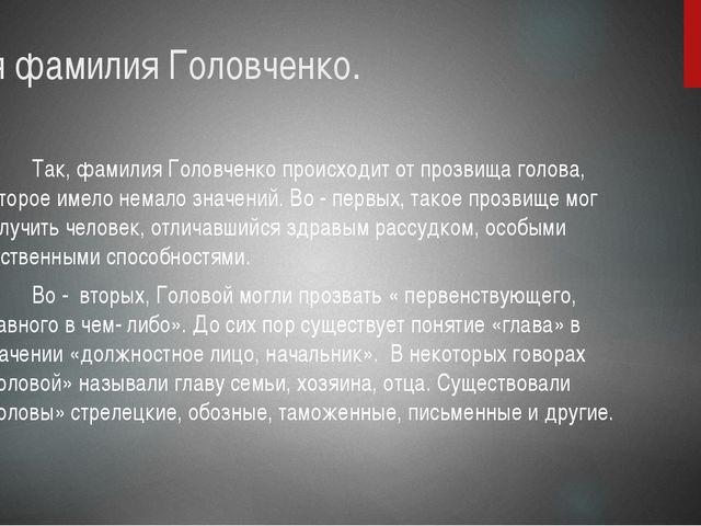 Моя фамилия Головченко. Так, фамилия Головченко происходит от прозвища голова...