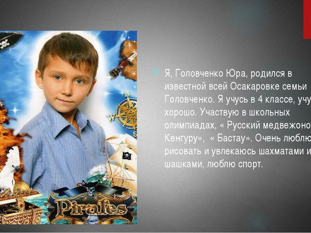 Я Я, Головченко Юра, родился в известной всей Осакаровке семьи Головченко. Я...