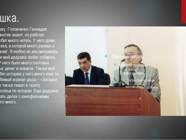 Дедушка. Моего дедушку Головченко Геннадия Ивановича многие знают, он работал...