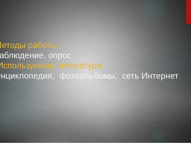 Методы работы: наблюдение, опрос Используемая литература: Энциклопедия, фотоа...