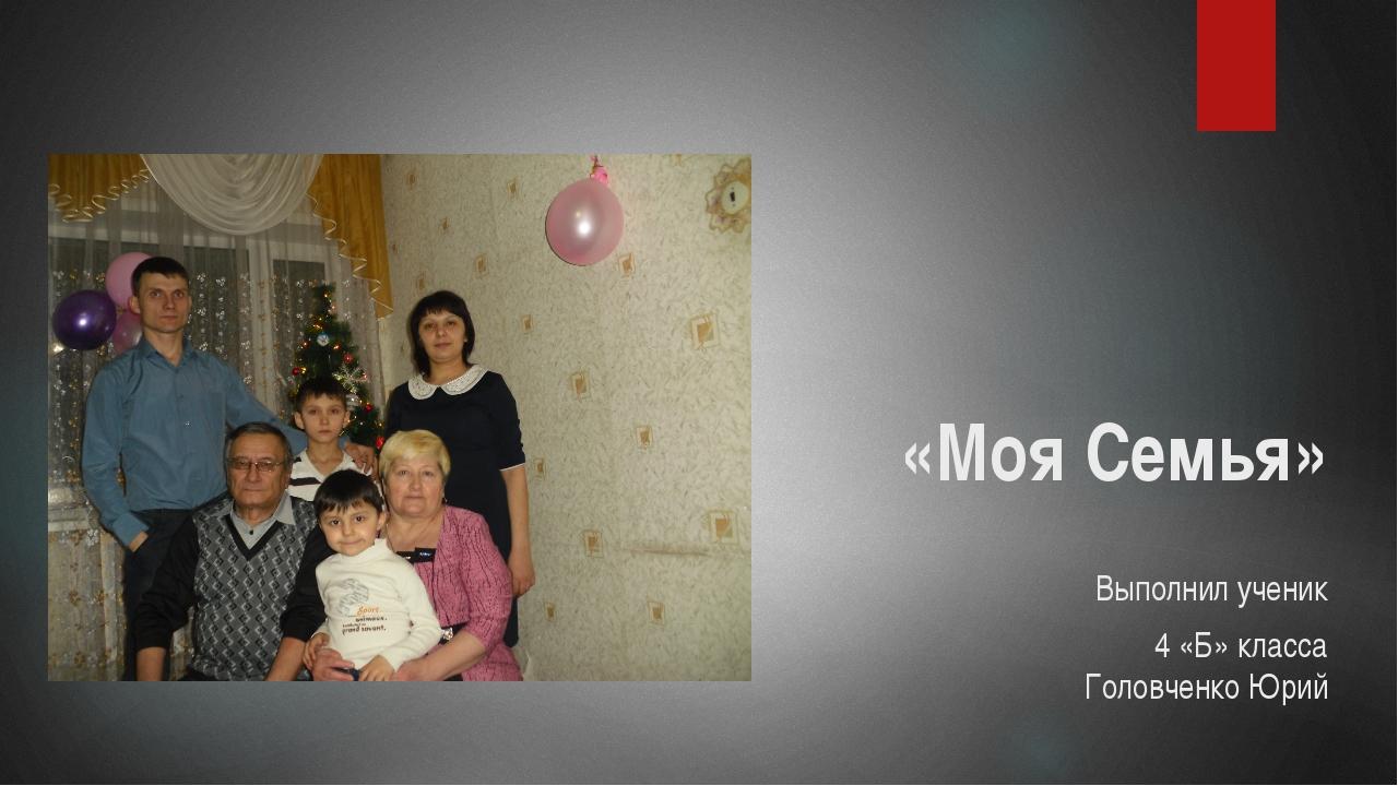«Моя Семья» Выполнил ученик 4 «Б» класса Головченко Юрий