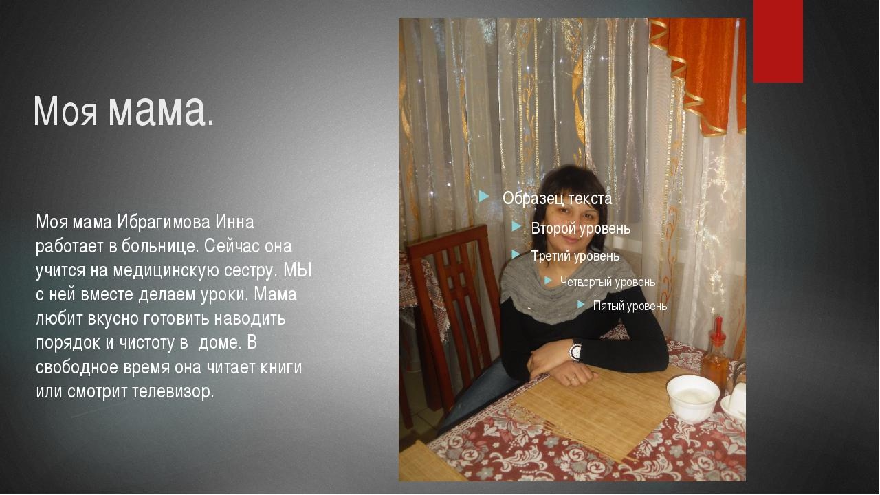 Моя мама.  Моя мама Ибрагимова Инна работает в больнице. Сейчас она учится н...