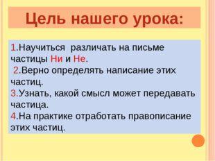Цель нашего урока: 1.Научиться различать на письме частицы Ни и Не. 2.Верно о