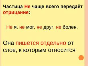 Частица Не чаще всего передаёт отрицание: Не я, не мог, не друг, не болен. Он