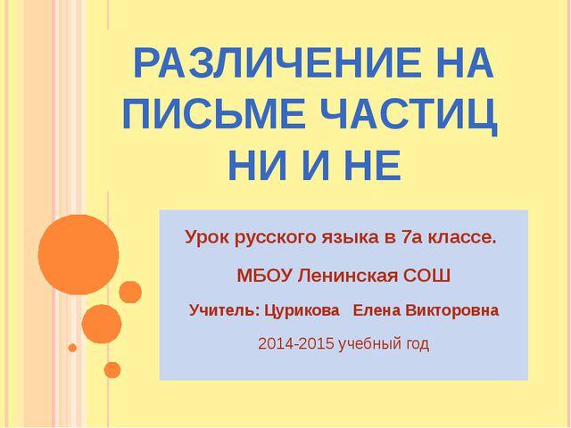 РАЗЛИЧЕНИЕ НА ПИСЬМЕ ЧАСТИЦ НИ И НЕ Урок русского языка в 7а классе. МБОУ Лен...