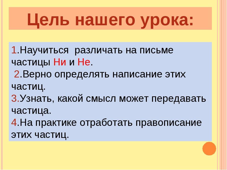 Цель нашего урока: 1.Научиться различать на письме частицы Ни и Не. 2.Верно о...