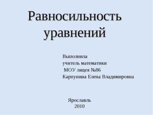 Равносильность уравнений Выполнила учитель математики МОУ лицея №86 Карпунина