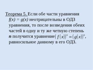 Теорема 5. Если обе части уравнения f(x) = g(x) неотрицательны в ОДЗ уравнени