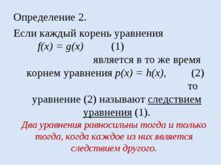 Определение 2. Если каждый корень уравнения f(x) = g(x) (1) является в то же