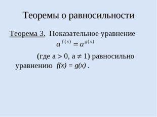 Теоремы о равносильности Теорема 3. Показательное уравнение (где а  0, а  1