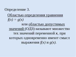 Определение 3. Областью определения уравнения f(x) = g(x) или областью допуст