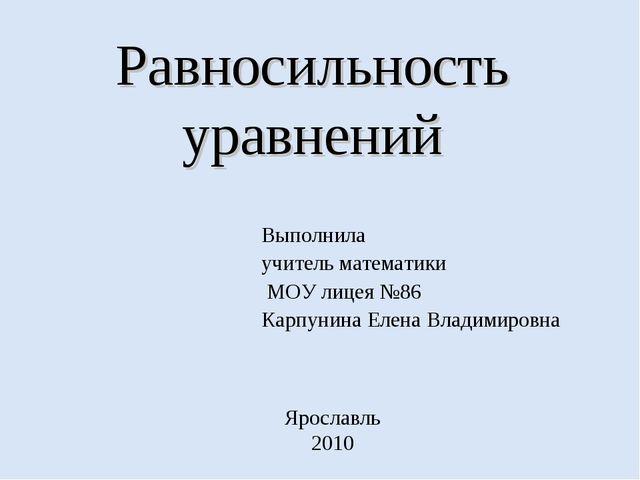Равносильность уравнений Выполнила учитель математики МОУ лицея №86 Карпунина...