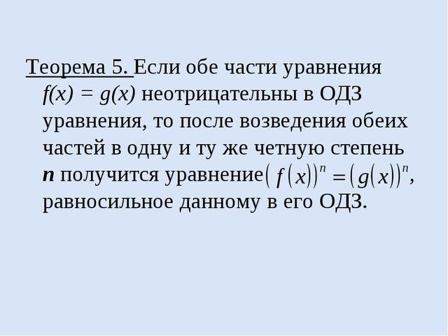 Теорема 5. Если обе части уравнения f(x) = g(x) неотрицательны в ОДЗ уравнени...