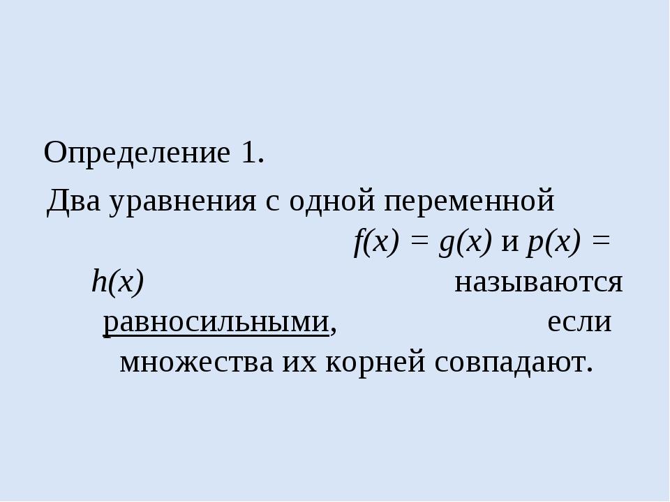Определение 1. Два уравнения с одной переменной f(x) = g(x) и p(x) = h(x) наз...
