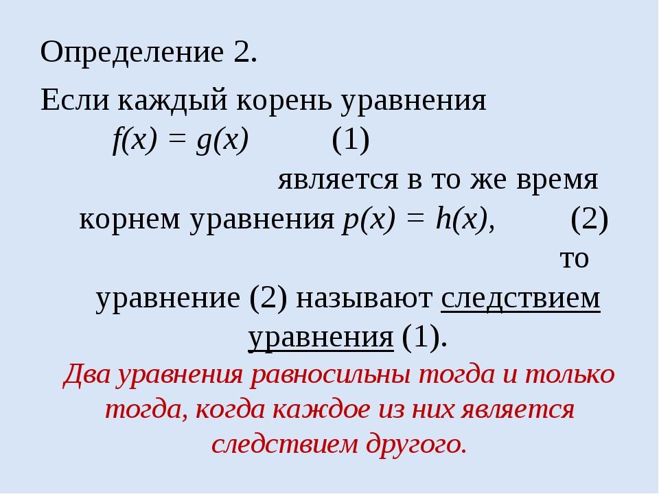 Определение 2. Если каждый корень уравнения f(x) = g(x) (1) является в то же...