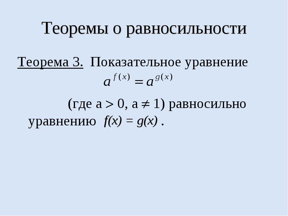 Теоремы о равносильности Теорема 3. Показательное уравнение (где а  0, а  1...