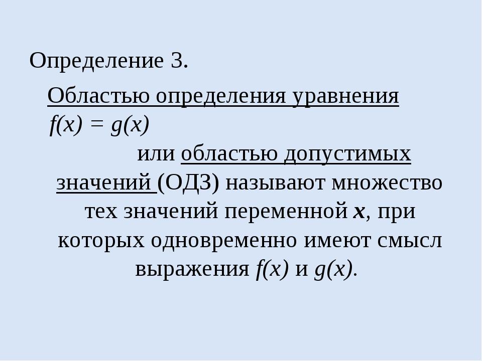 Определение 3. Областью определения уравнения f(x) = g(x) или областью допуст...