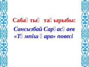 Сабақтың тақырыбы: Сансызбай Сарғасқаев «Тәмпіш қара» повесі