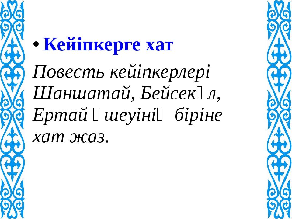 Кейіпкерге хат Повесть кейіпкерлері Шаншатай, Бейсекүл, Ертай үшеуінің бірін...