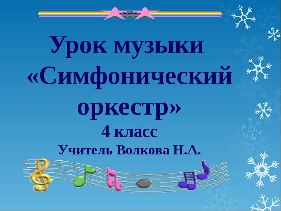 Урок музыки «Симфонический оркестр» 4 класс Учитель Волкова Н.А.