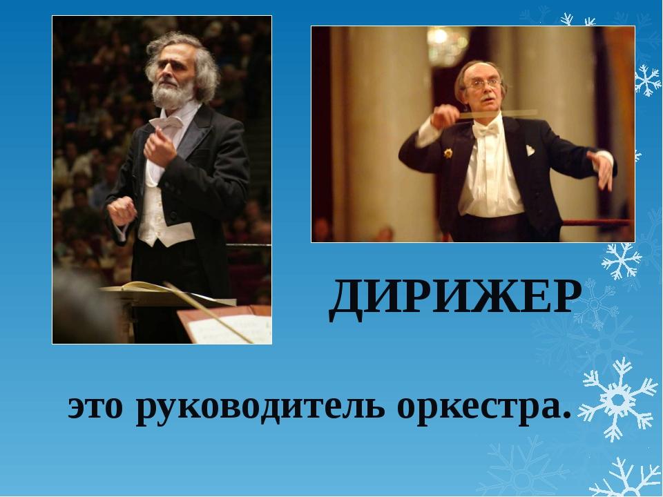 ДИРИЖЕР это руководитель оркестра.