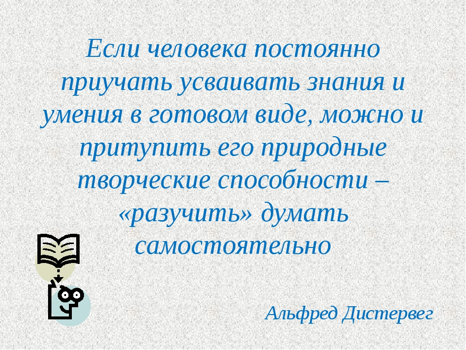 Если человека постоянно приучать усваивать знания и умения в готовом виде, мо...